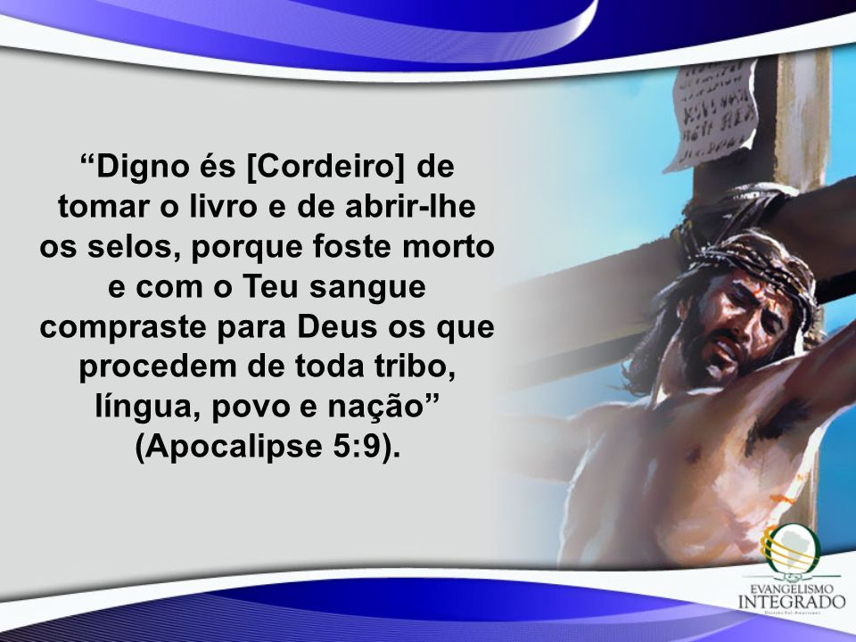 Digno és [Cordeiro] de tomar o livro e de abrir-lhe os selos, porque foste morto e com o Teu sangue compraste para Deus os que procedem de toda tribo, língua, povo e nação (Apocalipse 5:9).